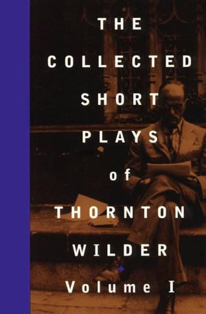 The Collected Short Plays of Thornton Wilder Volume I